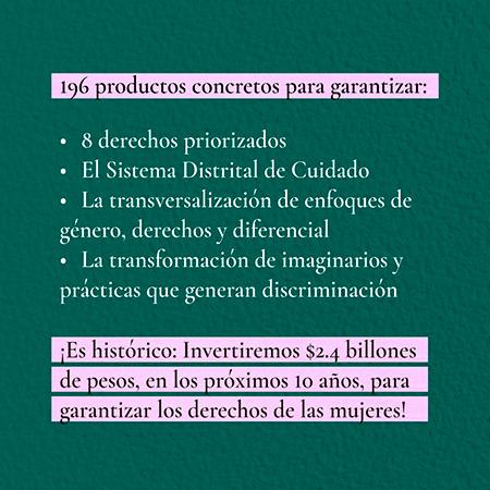 Texto: 196 productos en: 8 derechos priorizados, Sistema Distrital de Cuidado, Tranversalización y Transformación de imaginarios.